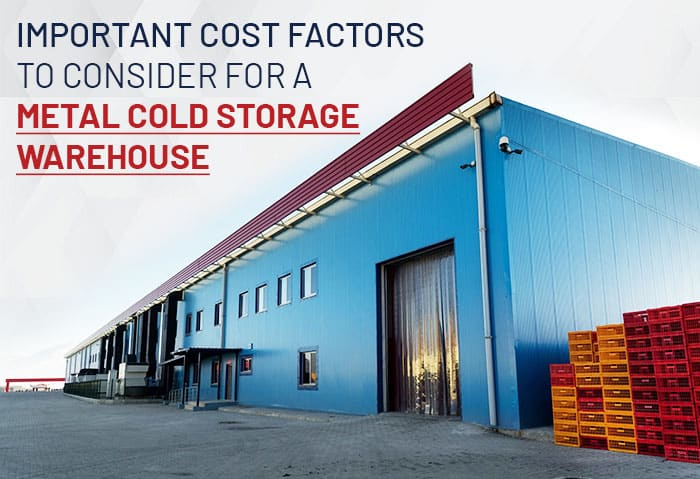 Important Cost Factors to Consider for a Metal Cold Storage Warehouse